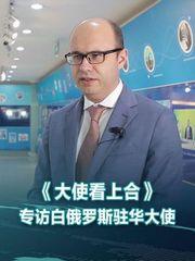 《大使看上合》专访白俄罗斯驻华大使