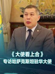 《大使看上合》专访哈萨克斯坦驻华大使